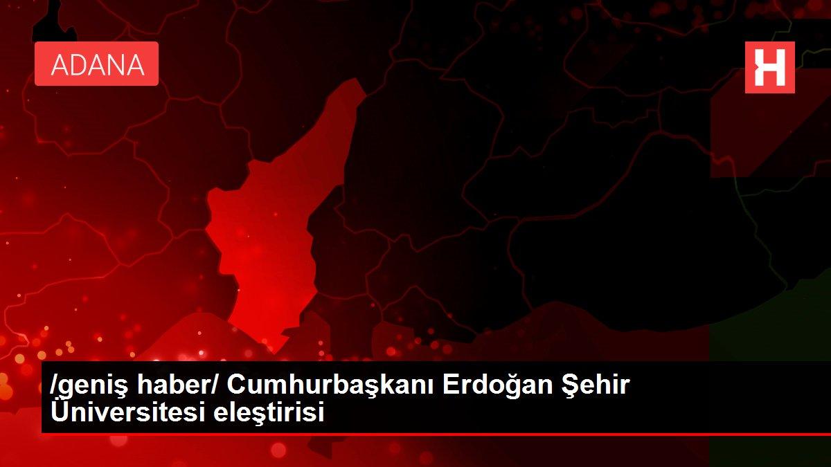 /geniş haber/ Cumhurbaşkanı Erdoğan Şehir Üniversitesi eleştirisi