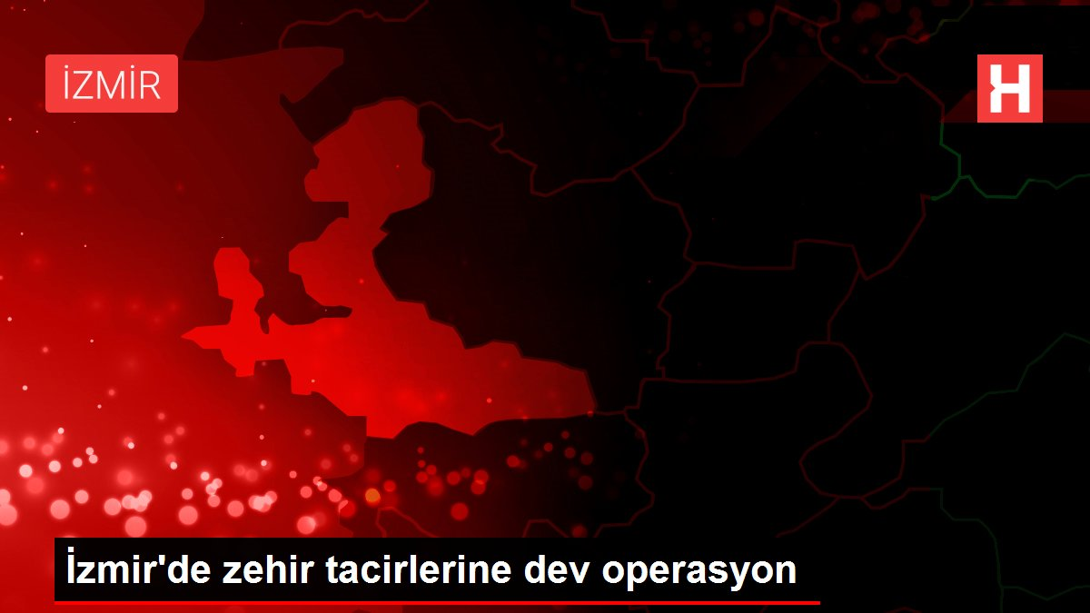 İzmir'de zehir tacirlerine dev operasyon
