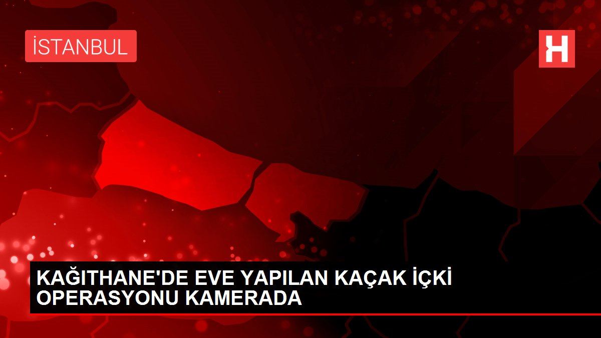 KAĞITHANE'DE EVE YAPILAN KAÇAK İÇKİ OPERASYONU KAMERADA