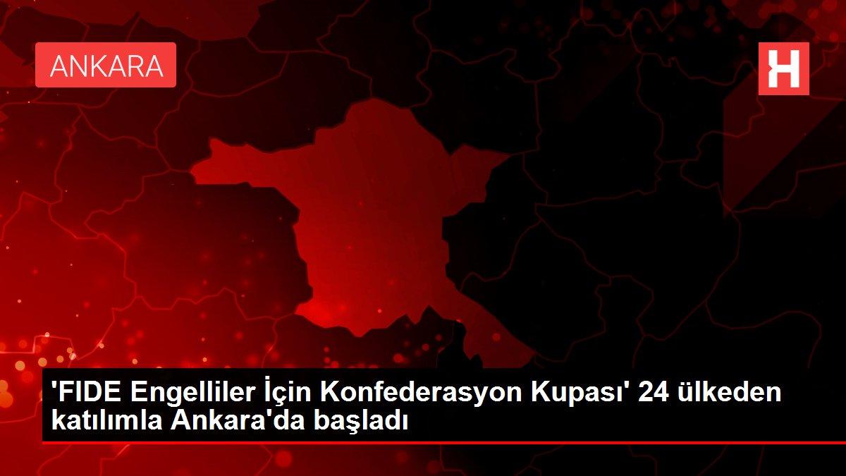 'FIDE Engelliler İçin Konfederasyon Kupası' 24 ülkeden katılımla Ankara'da başladı