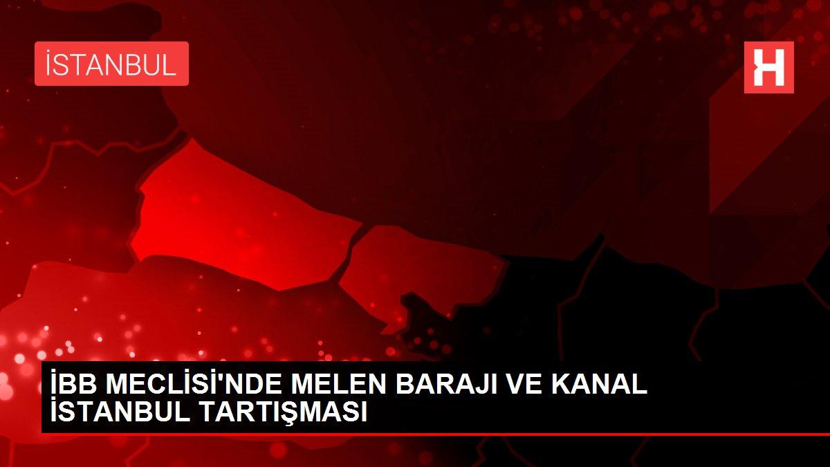 İBB MECLİSİ'NDE MELEN BARAJI VE KANAL İSTANBUL TARTIŞMASI