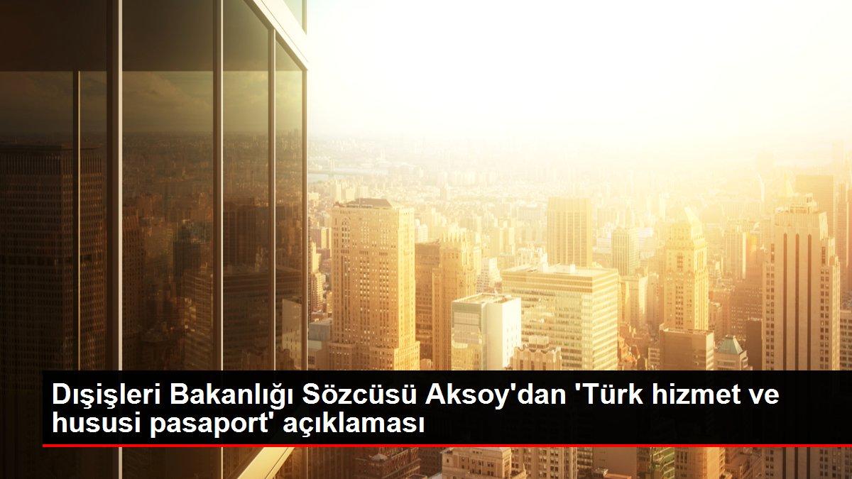 Dışişleri Bakanlığı Sözcüsü Aksoy'dan 'Türk hizmet ve hususi pasaport' açıklaması