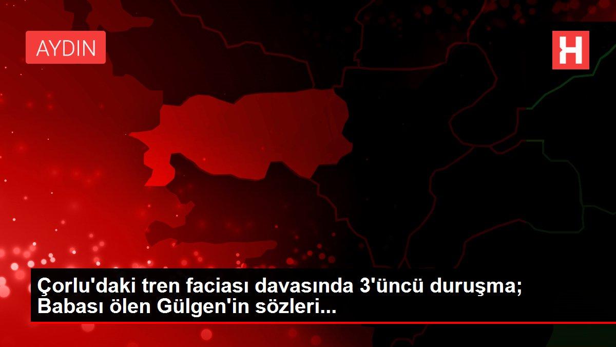 Çorlu'daki tren faciası davasında 3'üncü duruşma; Babası ölen Gülgen'in sözleri...