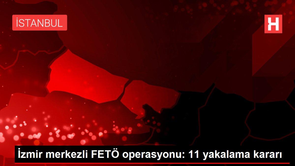 İzmir merkezli FETÖ operasyonu: 11 yakalama kararı