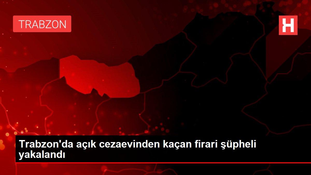 Trabzon'da açık cezaevinden kaçan firari şüpheli yakalandı