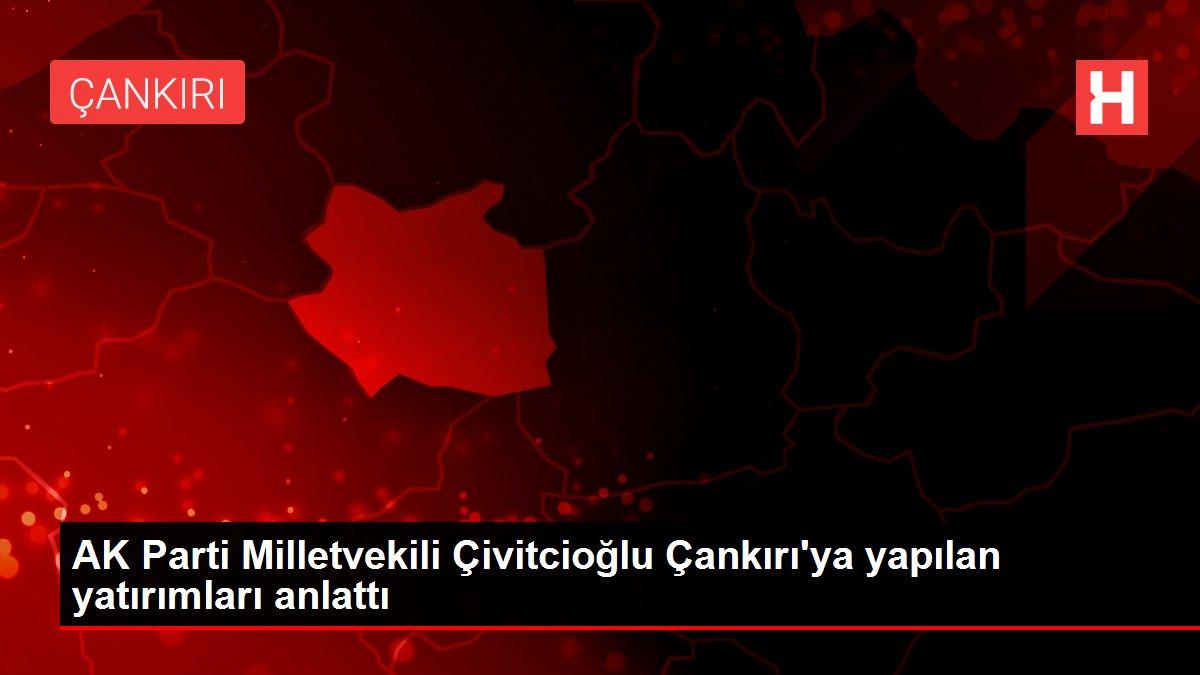 AK Parti Milletvekili Çivitcioğlu Çankırı'ya yapılan yatırımları anlattı