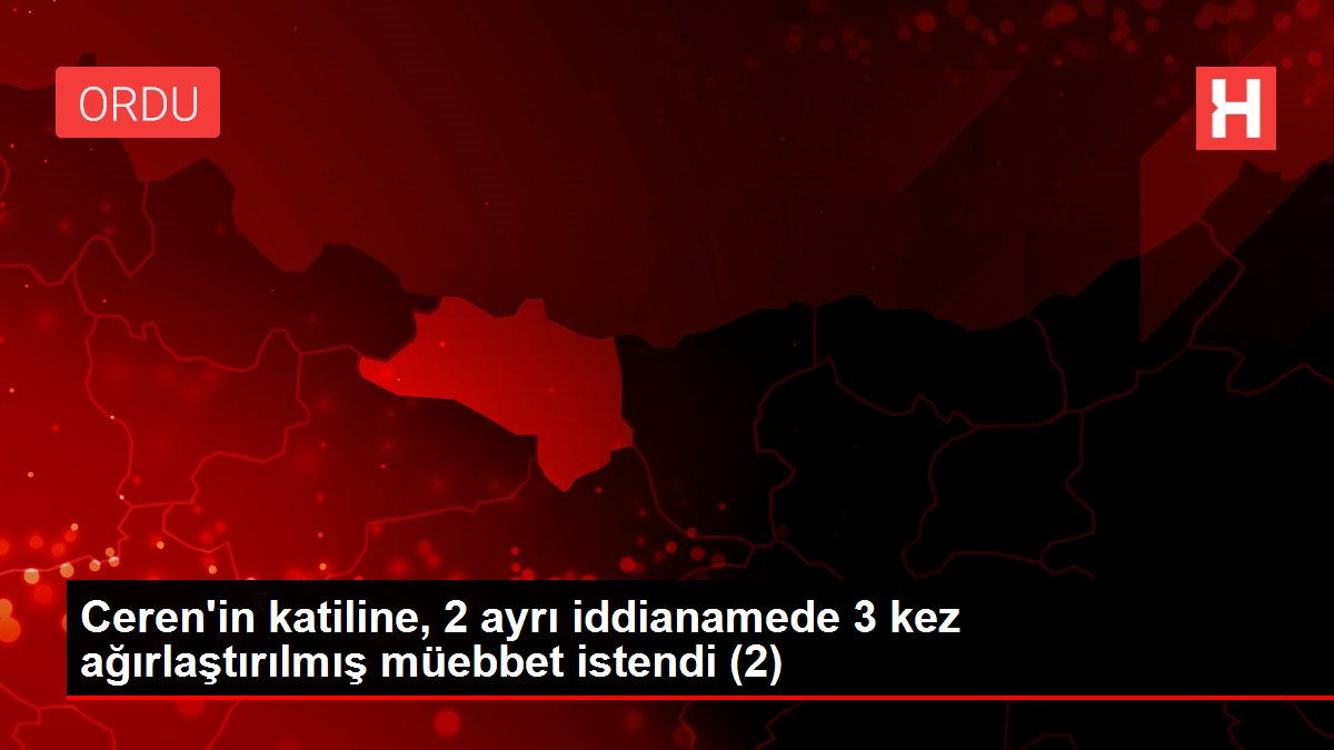 Ceren'in katiline, 2 ayrı iddianamede 3 kez ağırlaştırılmış müebbet istendi (2)