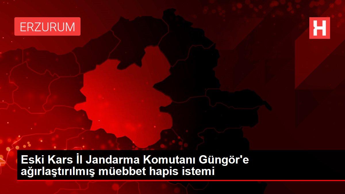 Eski Kars İl Jandarma Komutanı Güngör'e ağırlaştırılmış müebbet hapis istemi