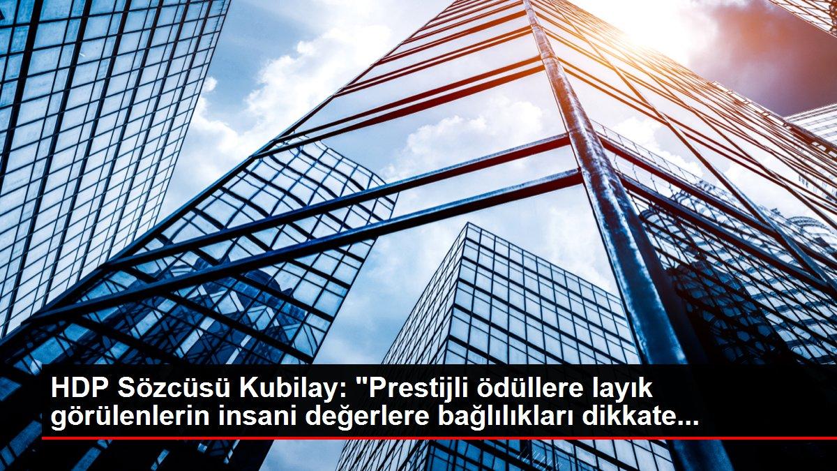 HDP Sözcüsü Kubilay: Prestijli ödüllere layık görülenlerin insani değerlere bağlılıkları dikkate...