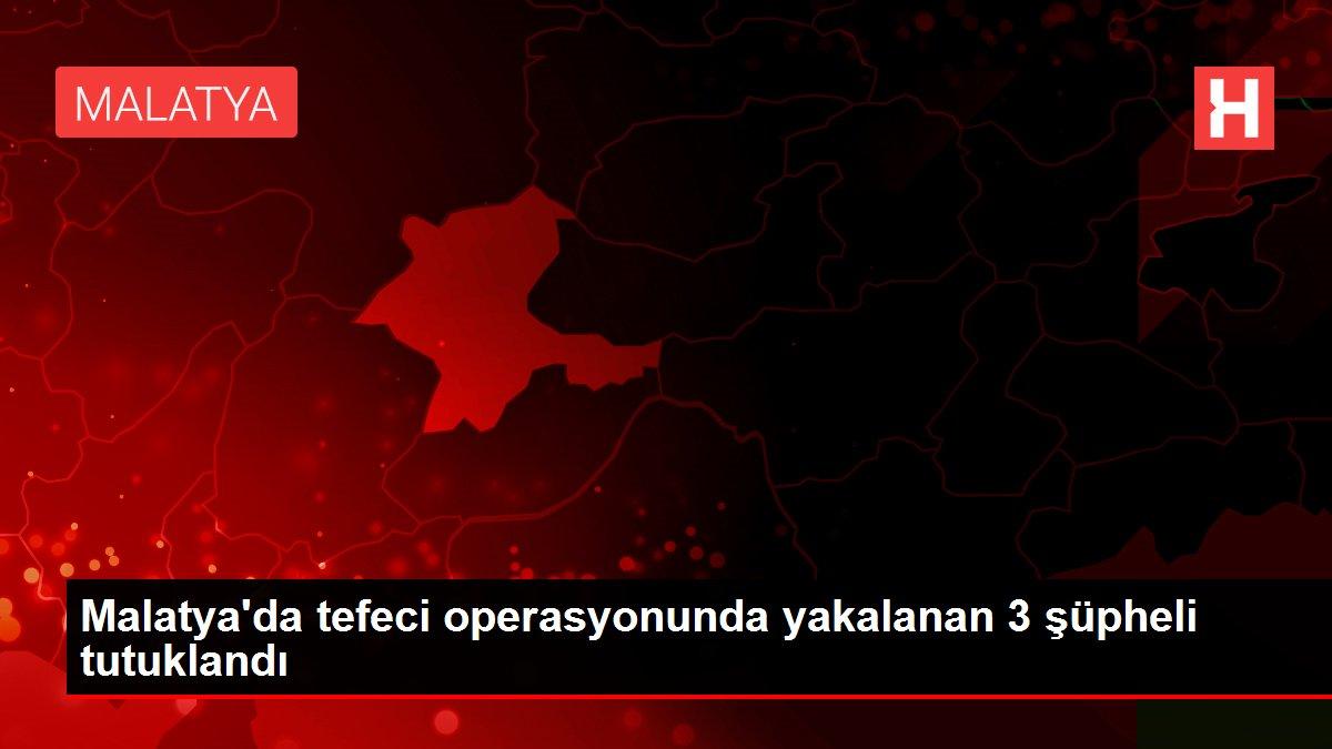 Malatya'da tefeci operasyonunda yakalanan 3 şüpheli tutuklandı