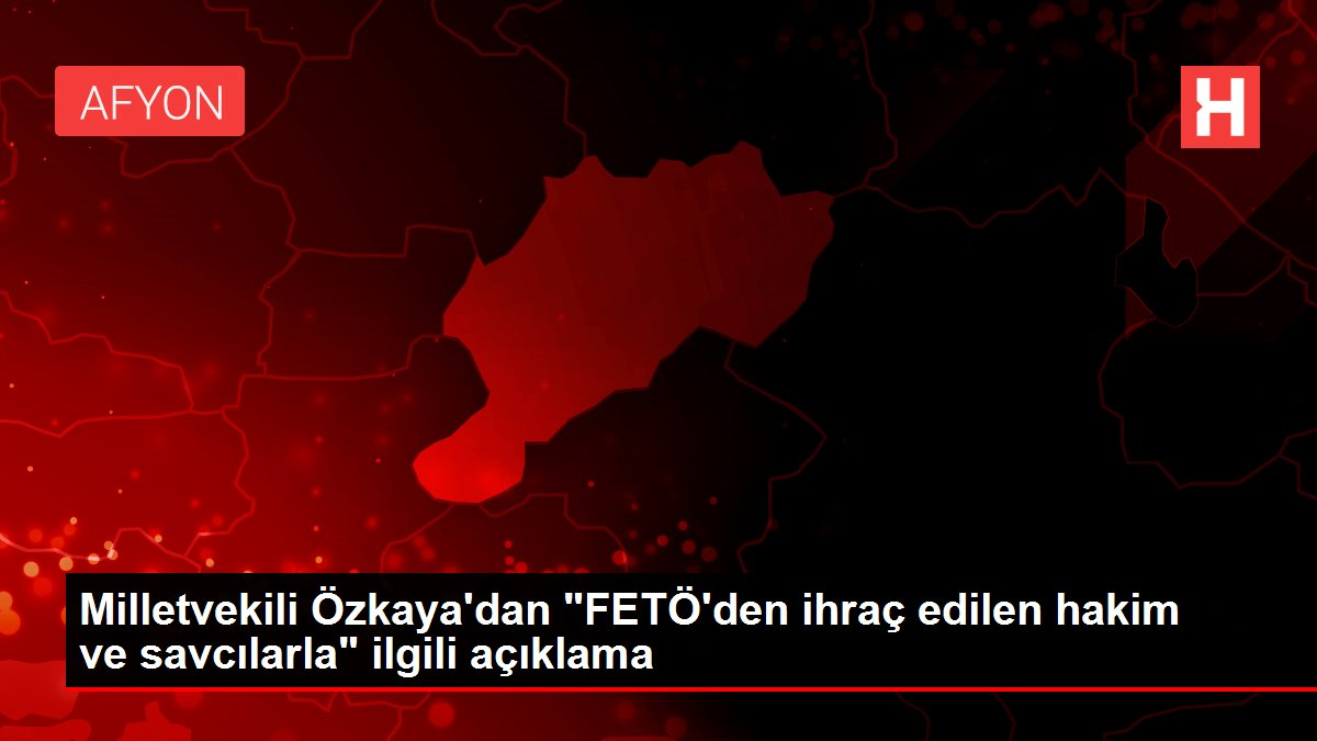 Milletvekili Özkaya'dan 'FETÖ'den ihraç edilen hakim ve savcılarla' ilgili açıklama
