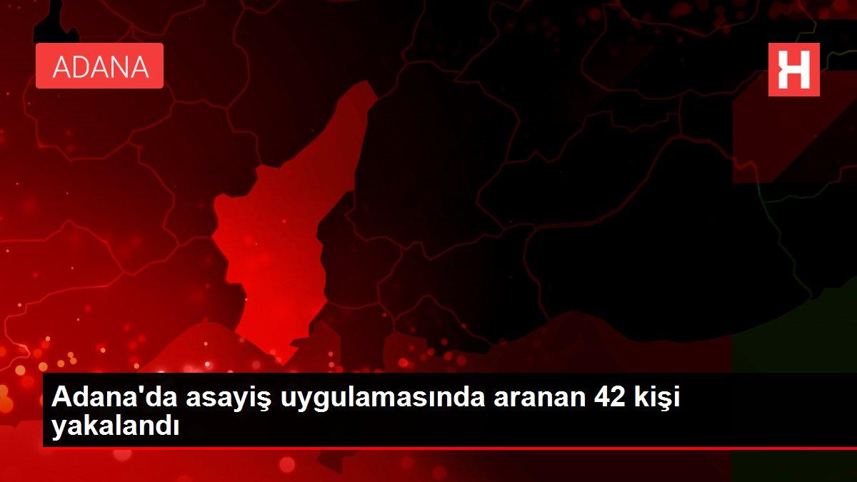Adana'da asayiş uygulamasında aranan 42 kişi yakalandı