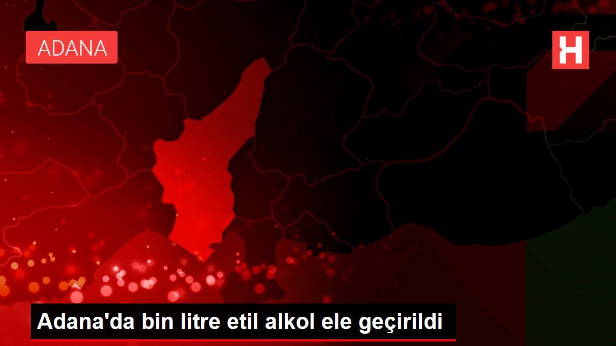 Adana'da bin litre etil alkol ele geçirildi