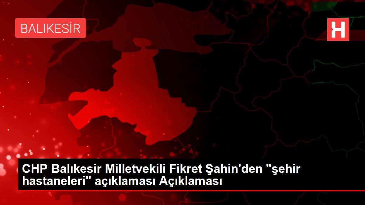 CHP Balıkesir Milletvekili Fikret Şahin'den 'şehir hastaneleri' açıklaması Açıklaması