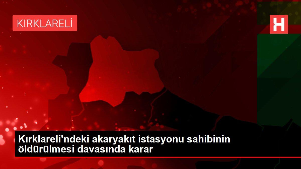 Kırklareli'ndeki akaryakıt istasyonu sahibinin öldürülmesi davasında karar