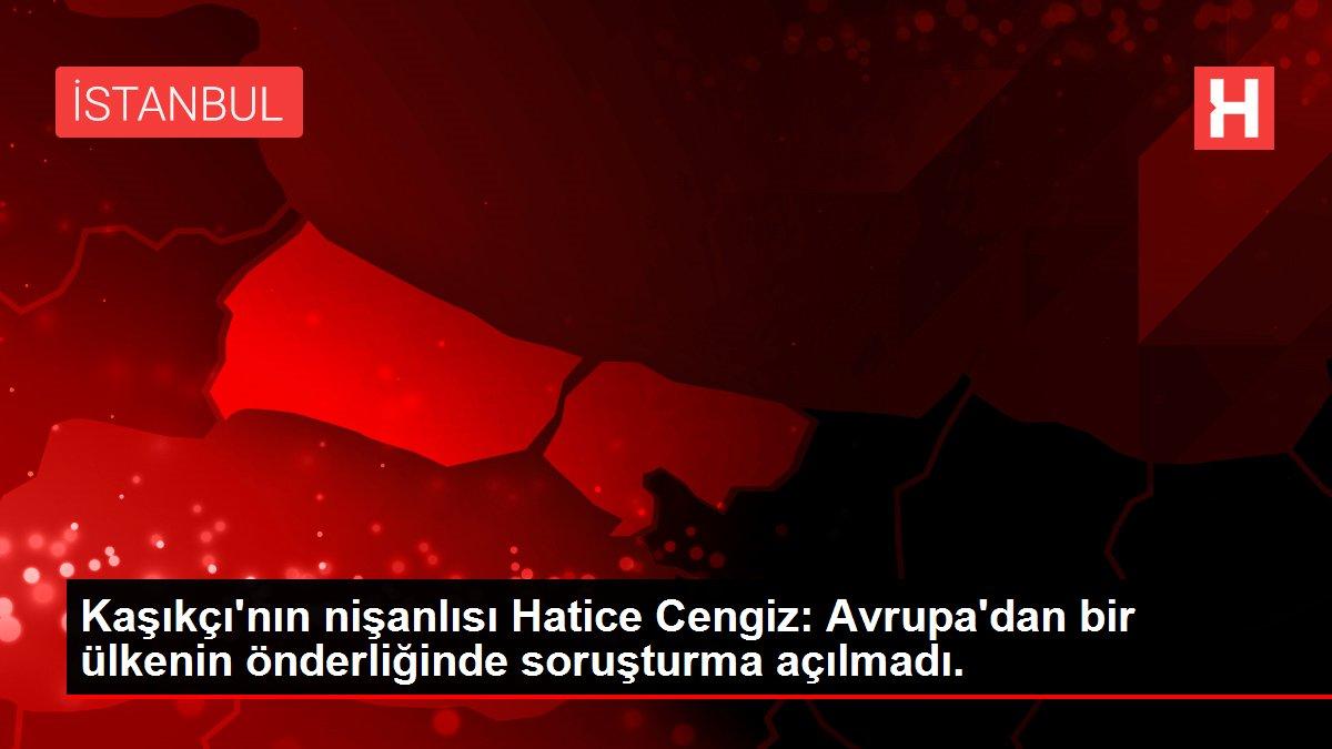 Kaşıkçı'nın nişanlısı Hatice Cengiz: Avrupa'dan bir ülkenin önderliğinde soruşturma açılmadı.