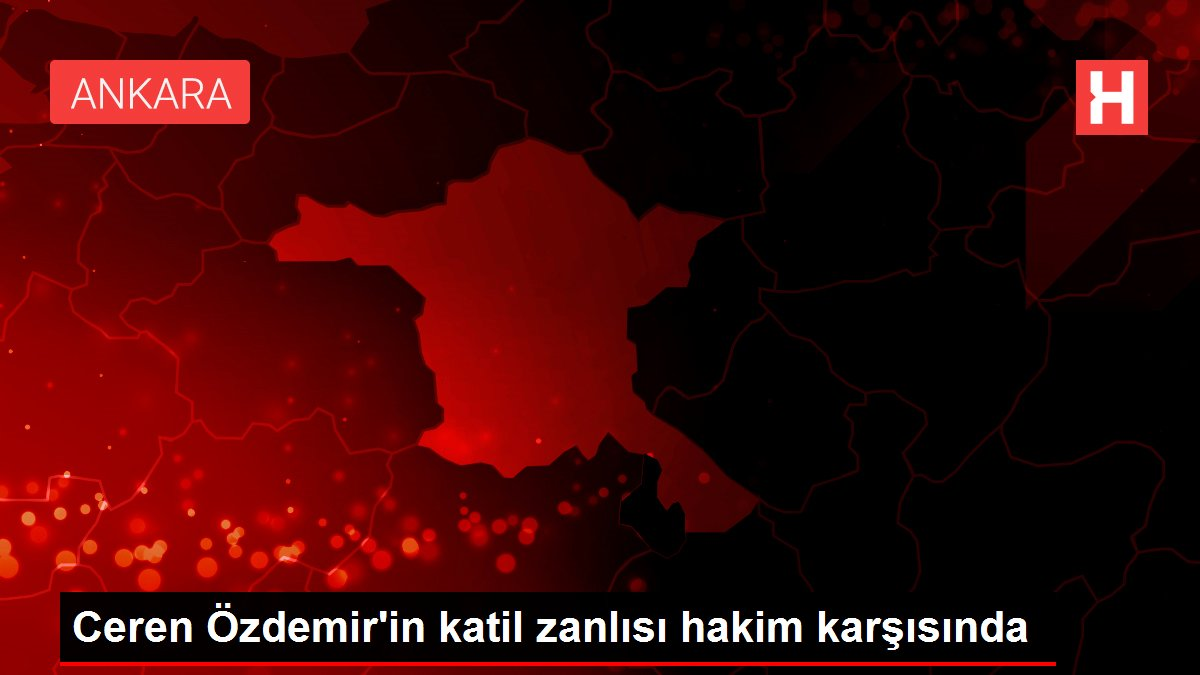 Ceren Özdemir'in katil zanlısı hakim karşısında
