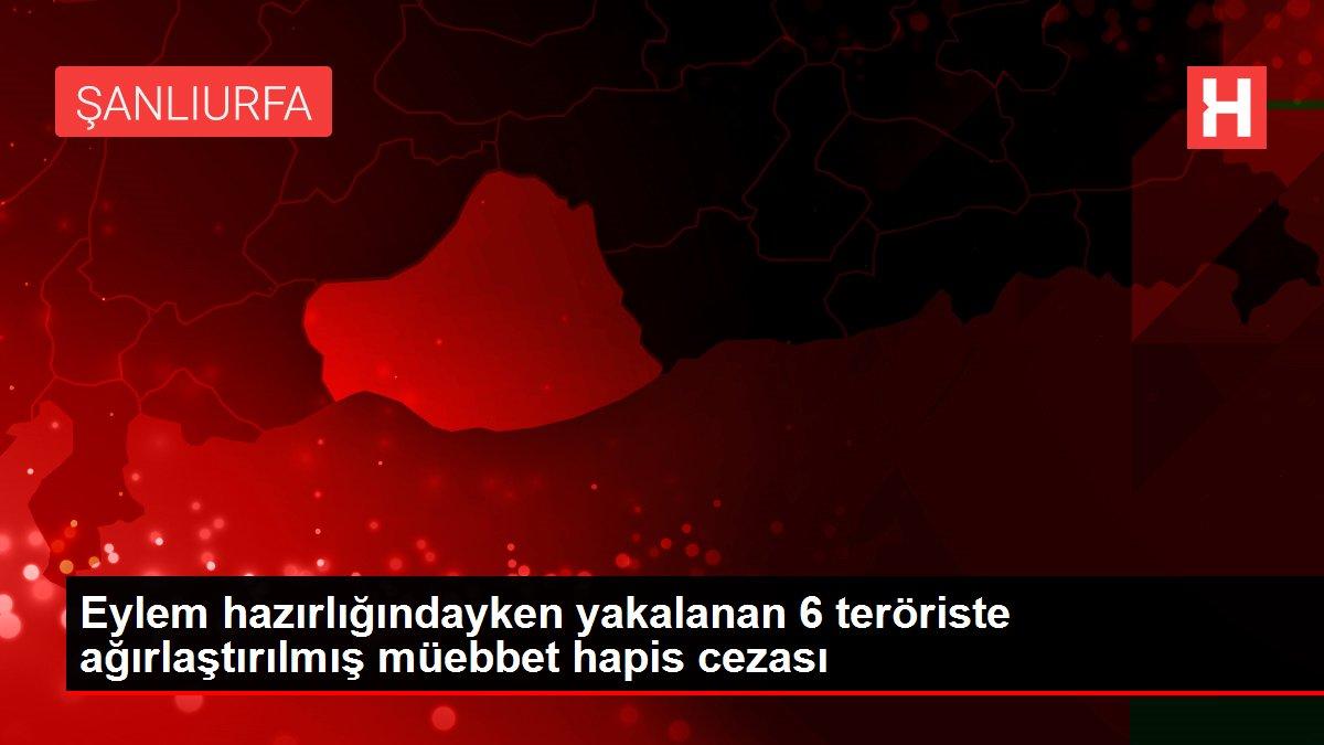 Eylem hazırlığındayken yakalanan 6 teröriste ağırlaştırılmış müebbet hapis cezası