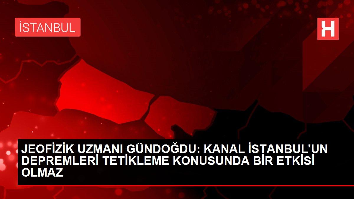 JEOFİZİK UZMANI GÜNDOĞDU: KANAL İSTANBUL'UN DEPREMLERİ TETİKLEME KONUSUNDA BİR ETKİSİ OLMAZ