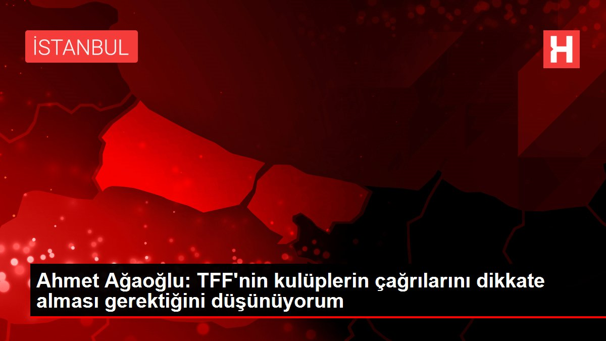 Ahmet Ağaoğlu: TFF'nin kulüplerin çağrılarını dikkate alması gerektiğini düşünüyorum