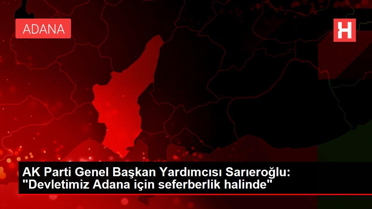 AK Parti Genel Başkan Yardımcısı Sarıeroğlu: 'Devletimiz Adana için seferberlik halinde'