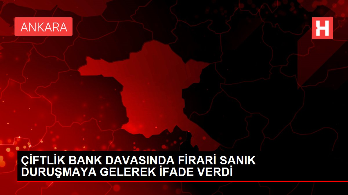 ÇİFTLİK BANK DAVASINDA FİRARİ SANIK DURUŞMAYA GELEREK İFADE VERDİ
