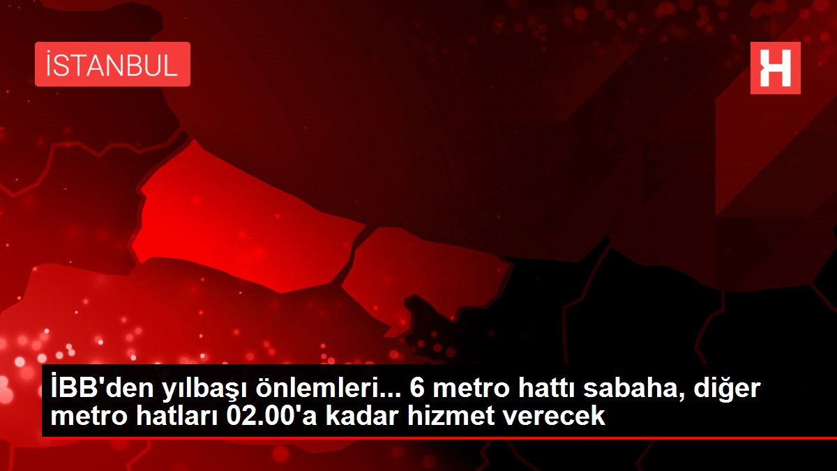 İBB'den yılbaşı önlemleri...6 metro hattı sabaha,diğer metro hatları 02.00'a kadar hizmet verecek