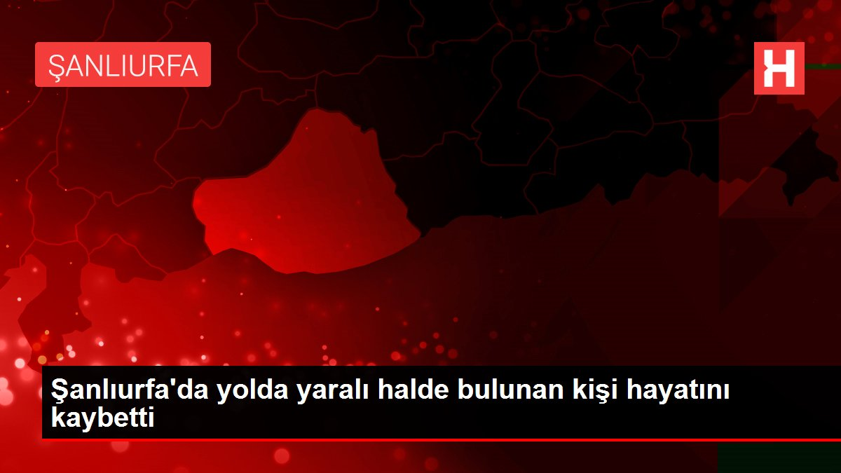 Şanlıurfa'da yolda yaralı halde bulunan kişi hayatını kaybetti