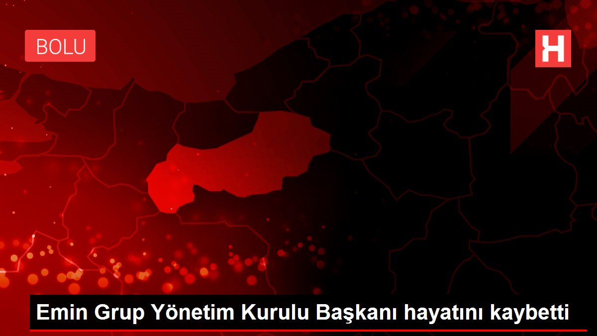 Emin Grup Yönetim Kurulu Başkanı hayatını kaybetti