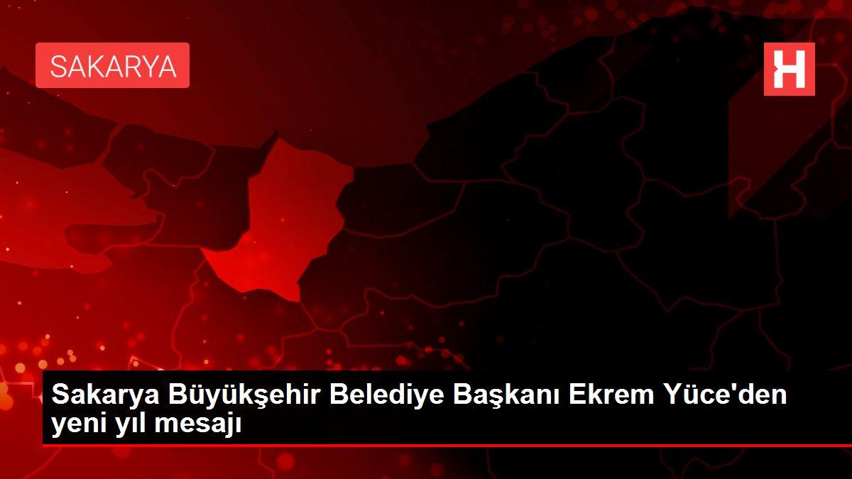 Sakarya Büyükşehir Belediye Başkanı Ekrem Yüce'den yeni yıl mesajı