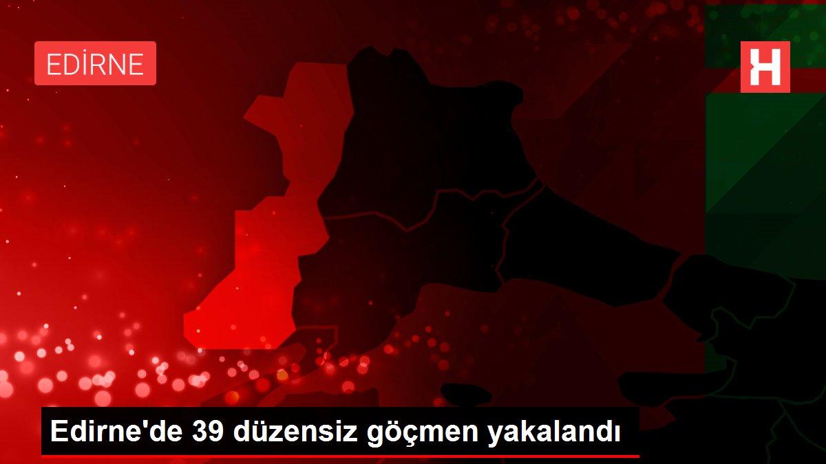 Edirne'de 39 düzensiz göçmen yakalandı
