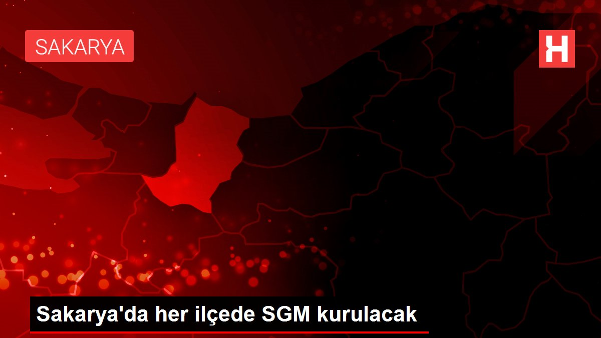 Sakarya'da her ilçede SGM kurulacak