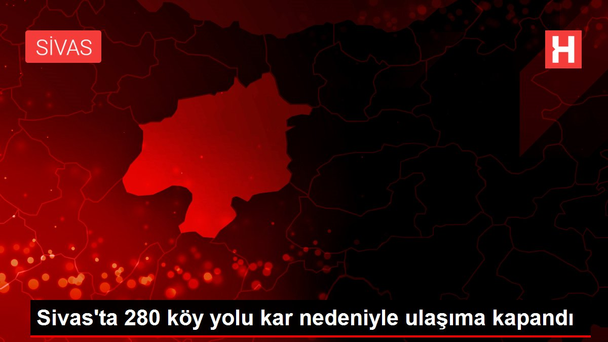 Sivas'ta 280 köy yolu kar nedeniyle ulaşıma kapandı