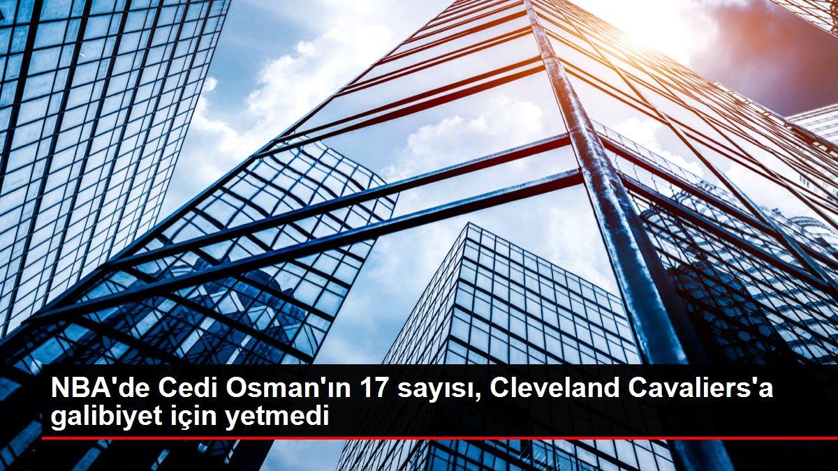 NBA'de Cedi Osman'ın 17 sayısı, Cleveland Cavaliers'a galibiyet için yetmedi