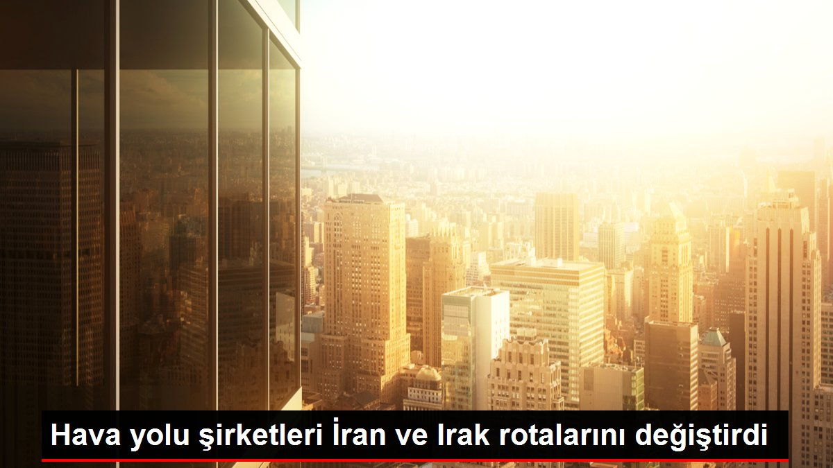 Hava yolu şirketleri İran ve Irak rotalarını değiştirdi