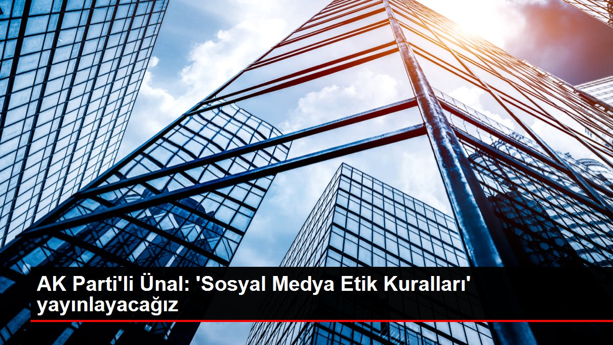 AK Parti'li Ünal: 'Sosyal Medya Etik Kuralları' yayınlayacağız
