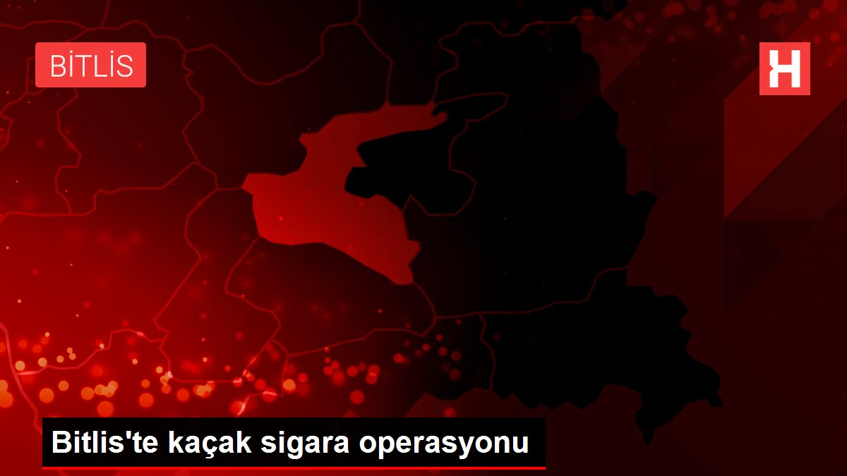 Bitlis'te kaçak sigara operasyonu