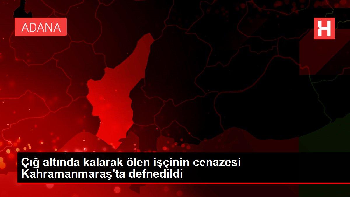Çığ altında kalarak ölen işçinin cenazesi Kahramanmaraş'ta defnedildi