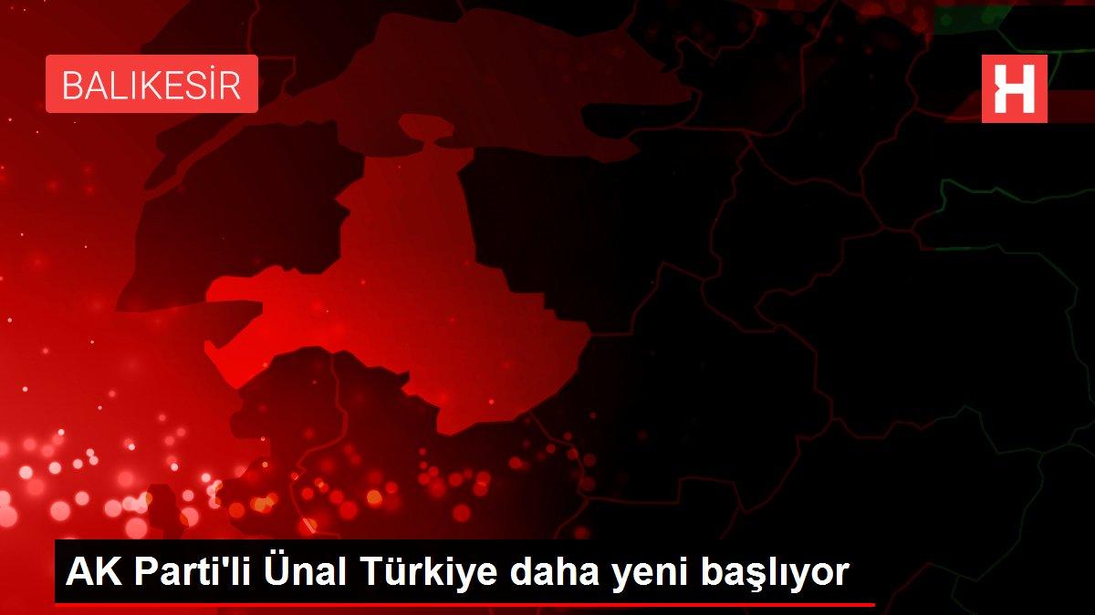 AK Parti'li Ünal Türkiye daha yeni başlıyor