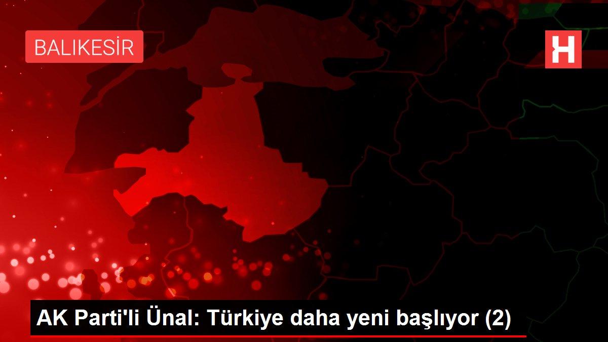 AK Parti'li Ünal: Türkiye daha yeni başlıyor (2)