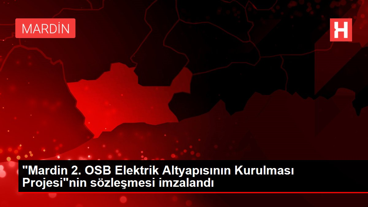 Mardin 2. OSB Elektrik Altyapısının Kurulması Projesinin sözleşmesi imzalandı