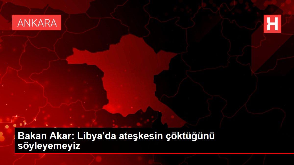 Bakan Akar: Libya'da ateşkesin çöktüğünü söyleyemeyiz