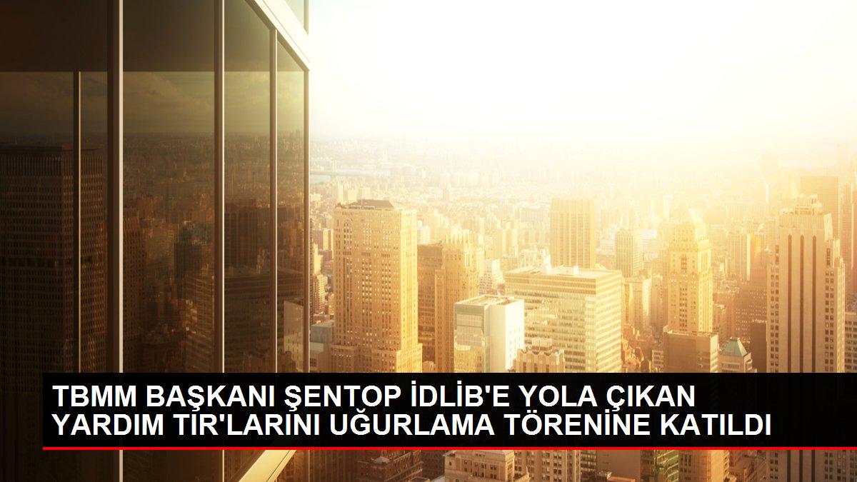 TBMM BAŞKANI ŞENTOP İDLİB'E YOLA ÇIKAN YARDIM TIR'LARINI UĞURLAMA TÖRENİNE KATILDI