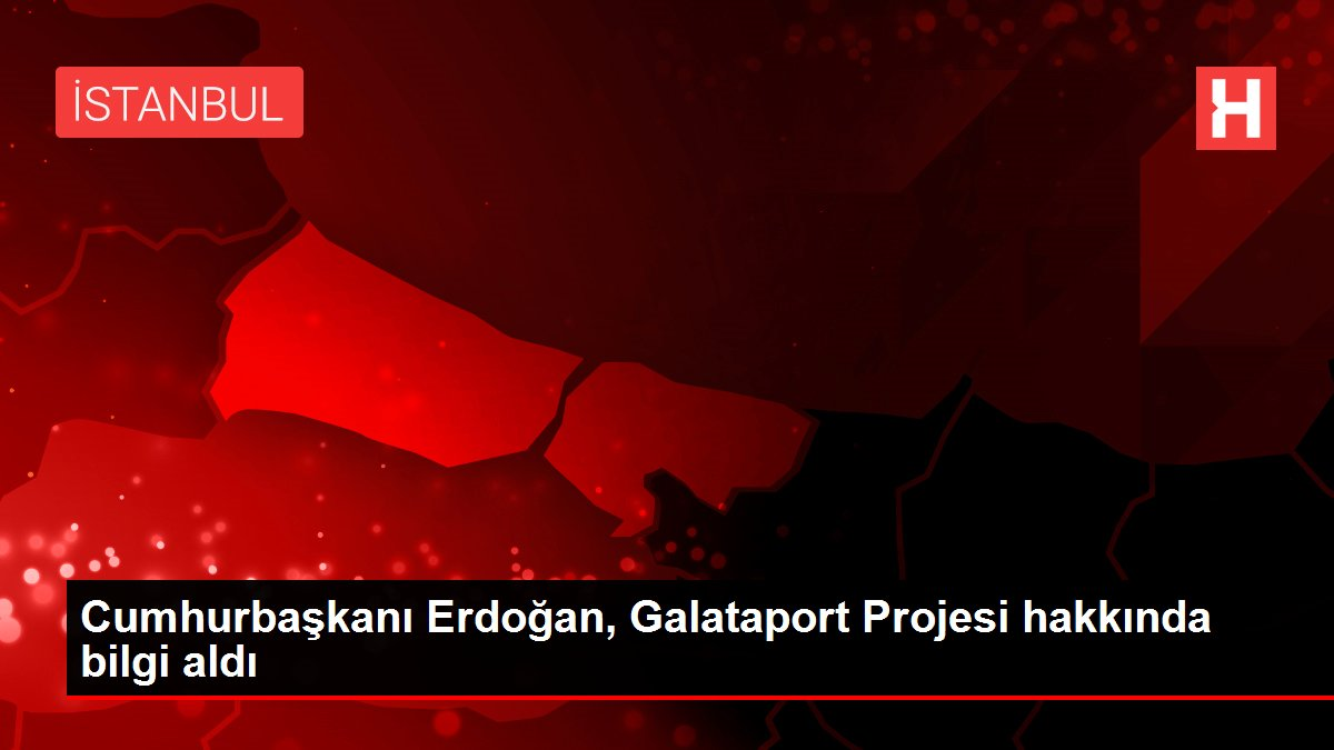 Cumhurbaşkanı Erdoğan, Galataport Projesi hakkında bilgi aldı
