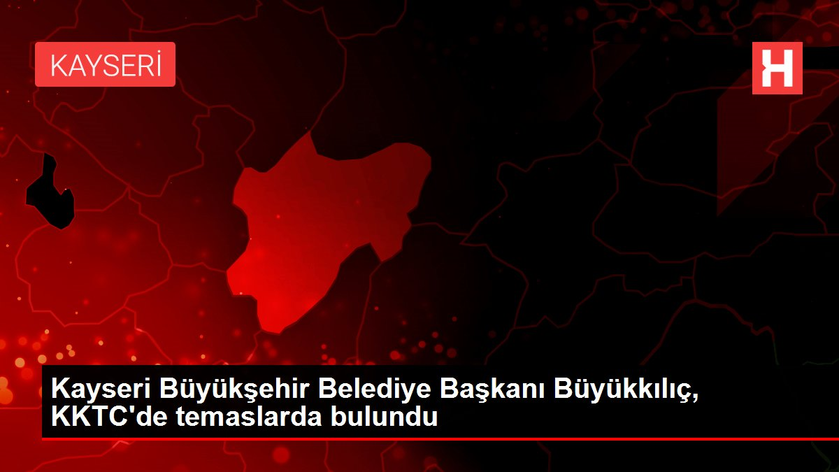Kayseri Büyükşehir Belediye Başkanı Büyükkılıç, KKTC'de temaslarda bulundu