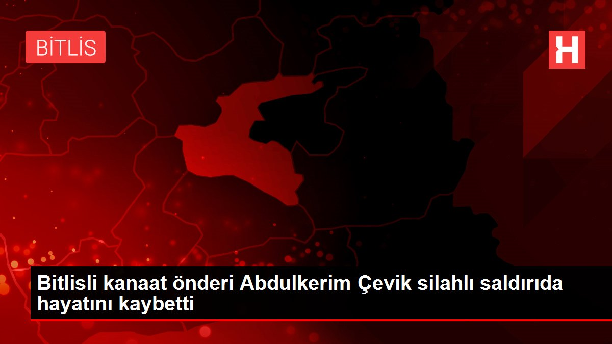 Bitlisli kanaat önderi Abdulkerim Çevik silahlı saldırıda hayatını kaybetti