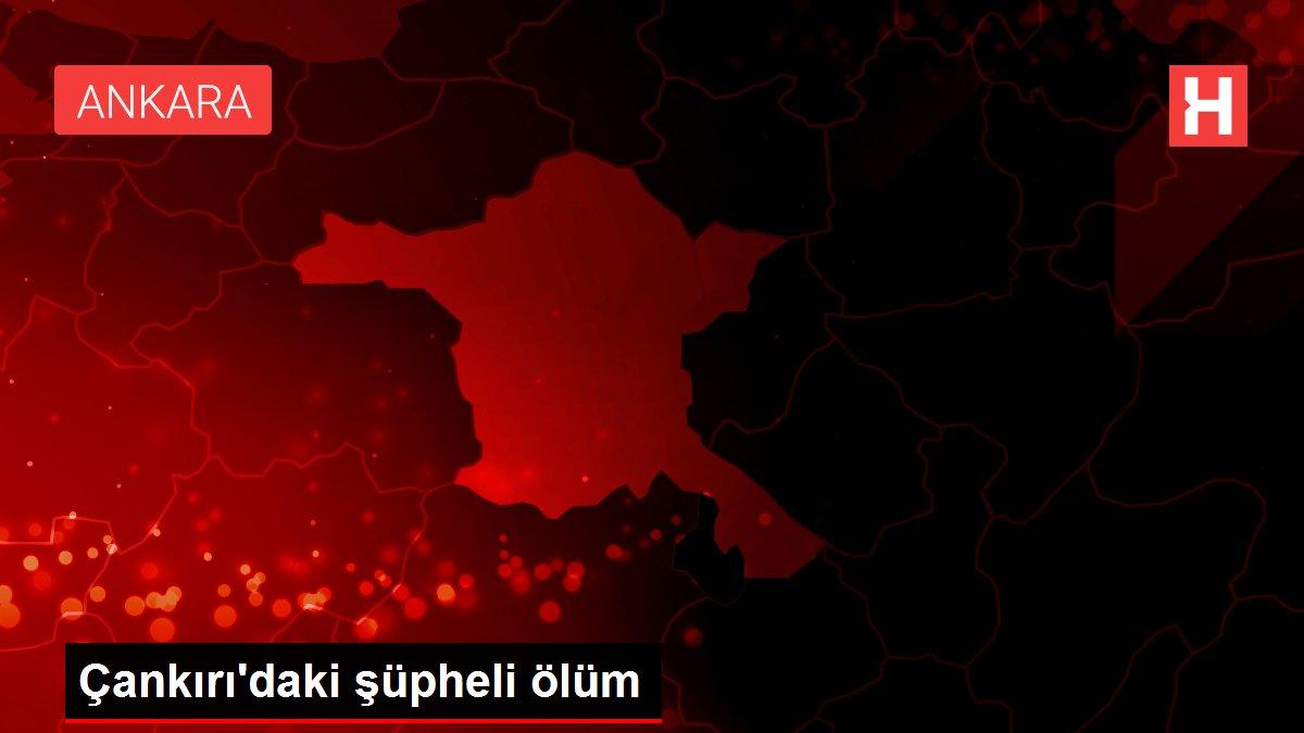 Çankırı'daki şüpheli ölüm