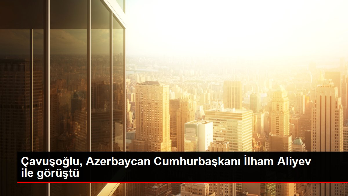 Çavuşoğlu, Azerbaycan Cumhurbaşkanı İlham Aliyev ile görüştü