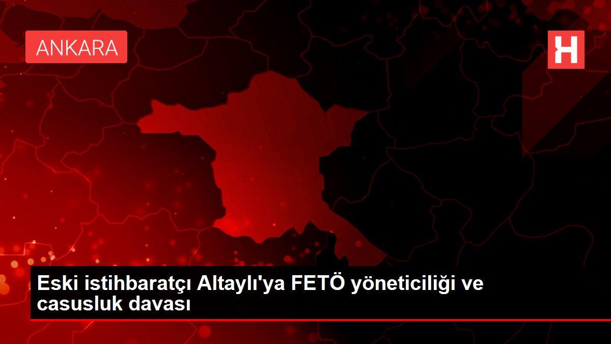 Eski istihbaratçı Altaylı'ya FETÖ yöneticiliği ve casusluk davası