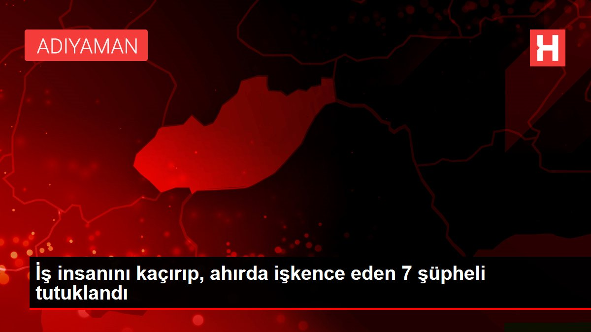 İş insanını kaçırıp, ahırda işkence eden 7 şüpheli tutuklandı